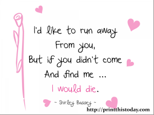 I'd like to run away from you but if you didn't come and find me ... I'd die printable love quote
