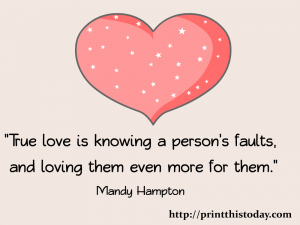 True love is knowing a person's faults and loving them even more for them.