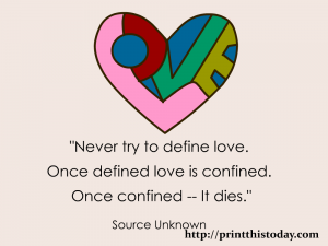 Never try to define love. Once defined, love is confined. Once confined-- it dies.