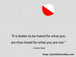 It is better to be hated for what you are than loved for what you are not.