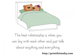 The best relationship is when you can lay with each other and just talk about anything and everything.