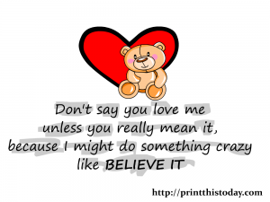 Don't say you love me unless you really mean it, because I might do something crazy like believe it.