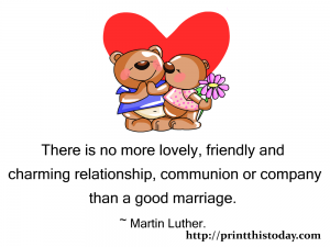 There is no more lovely,friendly and charming relationship, communion and company than a good marriage.